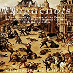 The Huguenots: The History and Legacy of the French Protestants and Their Religious Conflicts with the Catholics |  Charles River Editors