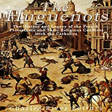 The Huguenots: The History and Legacy of the French Protestants and Their Religious Conflicts with the Catholics | Livre audio Auteur(s) :  Charles River Editors Narrateur(s) : Scott Clem