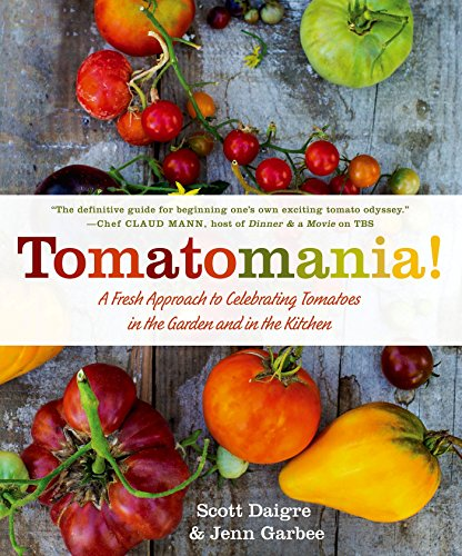 Tomatomania!: A Fresh Approach to Celebrating Tomatoes in the Garden and in the Kitchen by Scott Daigre, Jenn Garbee