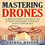 Mastering Drones: A Beginner's Guide to Start Making Money with Drones | Adidas Wilson