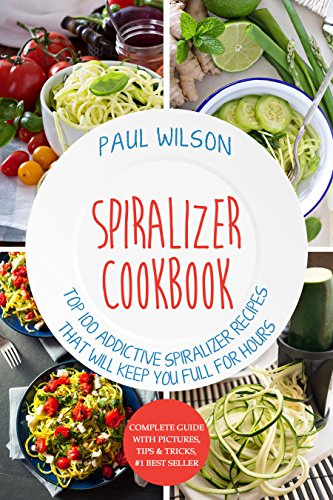 Spiralizer Cookbook: TOP 100 Addictive Spiralizer Recipes That Will Keep You Full For Hours by Paul Wilson