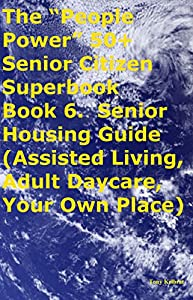 "The ""People Power"" 50+ Senior Citizen Superbook Book 6. Senior Housing Guide (Assisted Living, Adult Daycare, Your Own Place)"