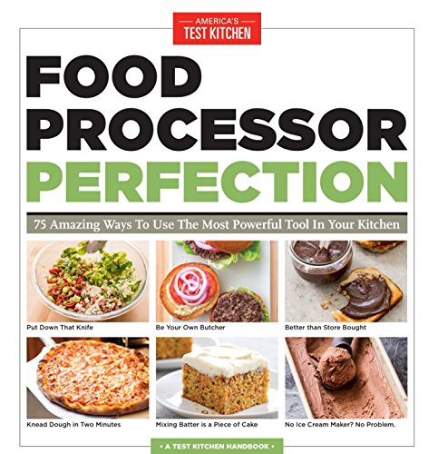 Food Processor Perfection: 75 Amazing Ways to Use the Most Powerful Tool in Your Kitchen by America's Test Kitchen