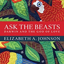 Ask the Beasts: Darwin and the God of Love (       UNABRIDGED) by Elizabeth A. Johnson Narrated by Donna Postel