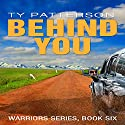 Behind You: Warriors Series, Book 6 Audiobook by Ty Patterson Narrated by Steve Carlson
