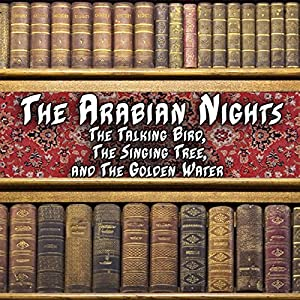 The Arabian Nights - The Talking Bird, The Singing Tree and the Golden Water Audiobook