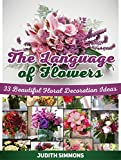 The Language Of Flowers: 33 Beautiful Floral Decoration Ideas (Language of flowers, The Language Of Flowers books, the language of flowers audible)