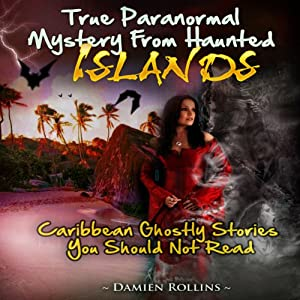 True Paranormal Mystery from Haunted Islands: Caribbean Ghostly Stories You Should Not Read | [Damien Rollins]