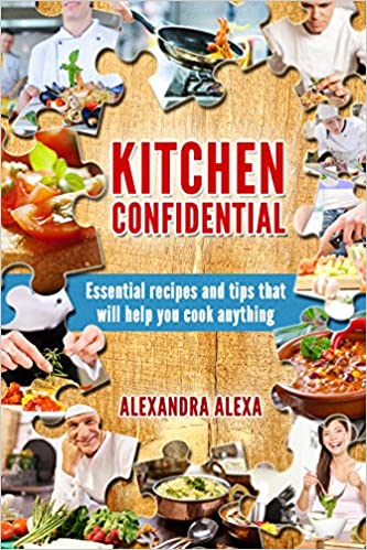 Kitchen Confidential: Essential Recipes & Tips That Will Help You Cook Anything (More Than 250 Recipes Under one Cookbook)