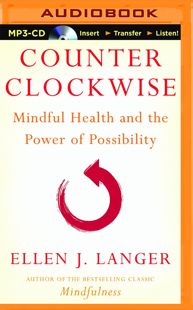 Counterclockwise: Mindful Health and the Power of Possibility ...