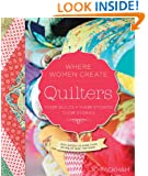 Quilters, Their Quilts, Their Studios, Their Stories: With Access to More than 80 Online Quilt Patterns (A WWC Press Book)