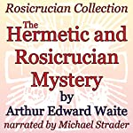 The Hermetic and Rosicrucian Mystery: Rosicrucian Collection | Arthur Edward Waite