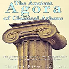 The Ancient Agora of Classical Athens: The History and Legacy of the Athenian City Center and Assembly Gathering Space Audiobook by  Charles River Editors Narrated by Bill Hare