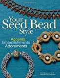 Editors of Bead&Button Magazine Your Seed Bead Style: Accents, Embellishments, Adornments