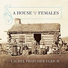 A House Full of Females: Plural Marriage and Women's Rights in Early Mormonism, 1835-1870 | Livre audio Auteur(s) : Laurel Thatcher Ulrich Narrateur(s) : Susan Ericksen