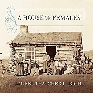 A House Full of Females: Plural Marriage and Women's Rights in Early Mormonism, 1835-1870 Hörbuch von Laurel Thatcher Ulrich Gesprochen von: Susan Ericksen