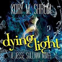 Dying Light: A Jesse Sullivan Novel Audiobook by Kory M. Shrum Narrated by Hollie Jackson