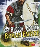 The Bloody, Rotten Roman Empire: The Disgusting Details About Life in Ancient Rome (Disgusting History)