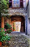 Tuscany for the Shameless Hedonist: Florence and Tuscany Travel Guide