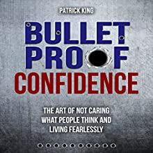 Bulletproof Confidence: The Art of Not Caring What People Think and Living Fearlessly Audiobook by Patrick King Narrated by Wes Super