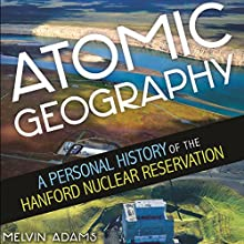 Atomic Geography: A Personal History of the Hanford Nuclear Reservation Audiobook by Melvin R Adams Narrated by James Killavey