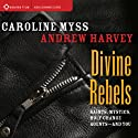 Divine Rebels: Saints, Mystics, Holy Change Agents - and You  by Caroline Myss, Andrew Harvey