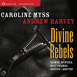 Divine Rebels: Saints, Mystics, Holy Change Agents - and You | [Caroline Myss, Andrew Harvey]