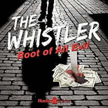 The Whistler: Root of All Evil Radio/TV Program by J. Donald Wilson Narrated by Betty Lou Gerson, Bill Forman, William Mohr