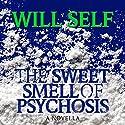 The Sweet Smell of Psychosis: A Novella Hörbuch von Will Self Gesprochen von: John Lee