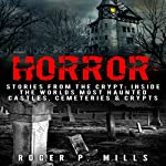 Horror: Stories from the Crypt: Inside the Worlds Most Haunted Castles, Cemeteries & Crypts | Roger P. Mills