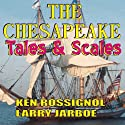 The Chesapeake: Tales & Scales: Selected Short Stories from The Chesapeake (       UNABRIDGED) by Ken Rossignol, Larry Jarboe Narrated by Scott W. Kirby