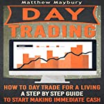 Day Trading: How to Day Trade for a Living: A Step by Step Guide to Start Making Immediate Cash | Matthew Maybury