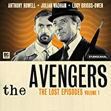 The Avengers - The Lost Episodes, Volume 1 (       UNABRIDGED) by Brian Clemens, Ray Rigby, Richard Harris, John Dorney Narrated by Julian Wadham, Anthony Howell, Lucy Briggs-Owen