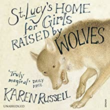 St Lucy's Home for Girls Raised by Wolves (       UNABRIDGED) by Karen Russell Narrated by Ariel Sitrick, Zach McLarty, Patrick Mackie, Nick Chamian, J. B Bernstein, Kathe Adkins, Arthur Mazur, Arthur Morey