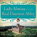 Lady Almina and the Real Downton Abbey: The Lost Legacy of Highclere Castle |  The Countess of Carnarvon