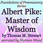 Albert Pike: Master of Wisdom: Foundations of Freemasonry Series | Thomas M. Stewart