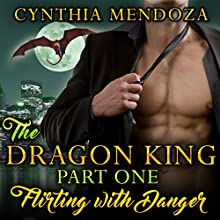 Flirting with Danger: The Dragon King, Book 1 Audiobook by Cynthia Mendoza Narrated by Rebecca Wolfe