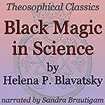 Black Magic in Science: Theosophical Classics | Helena P. Blavatsky