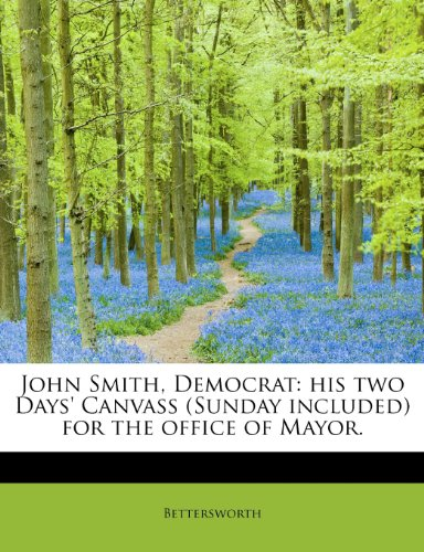 John Smith, Democrat: his two Days' Canvass (Sunday included) for the office of Mayor.