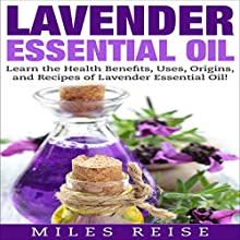 Lavender Essential Oil: Learn the Health Benefits, Uses, Origins, and Recipes of Lavender Essential Oil! Audiobook by Miles Reise Narrated by David Boyd