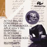 Actas del VI Congreso de Antropología Aplicada y del simposio: El sentido práctico de la Antropología