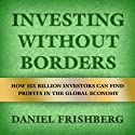 Investing Without Borders: How Six Billion Investors Can Find Profits in the Global Economy (       UNABRIDGED) by Daniel Frishberg Narrated by Fleet Cooper
