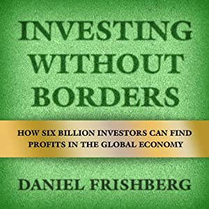 Investing Without Borders: How Six Billion Investors Can Find Profits in the Global Economy | [Daniel Frishberg]