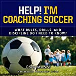 Help! I'm Coaching Soccer: What Rules, Drills, and Discipline Do I Need to Know? | Cory Moore