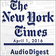 New York Times Audio Digest, April 01, 2016 Newspaper / Magazine by  The New York Times Narrated by  The New York Times