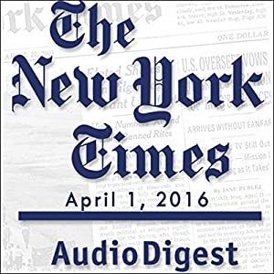 The New York Times Audio Digest, April 01, 2016 Newspaper / Magazine