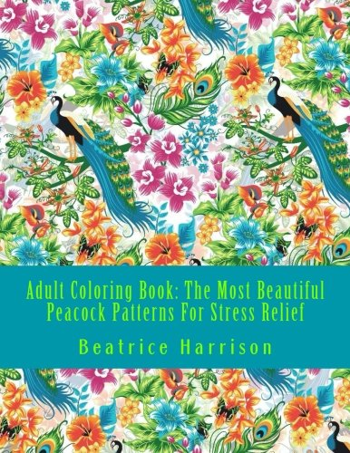 Adult Coloring Book: The Most Beautiful Peacock Patterns For Stress Relief: Elegant Peacocks, Elephants, Butterflies, Unicorns, Dogs, Cats and ... for stress relief (Adult Coloring Books)