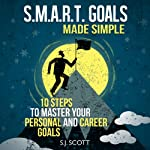 S.M.A.R.T. Goals Made Simple: 10 Steps to Master Your Personal and Career Goals | S. J. Scott