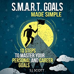 S.M.A.R.T. Goals Made Simple: 10 Steps to Master Your Personal and Career Goals | [S. J. Scott]