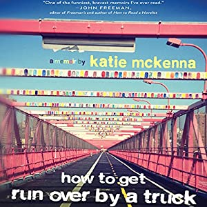 How to Get Run Over by a Truck: A Memoir Audiobook by Katie McKenna Narrated by Katie McKenna